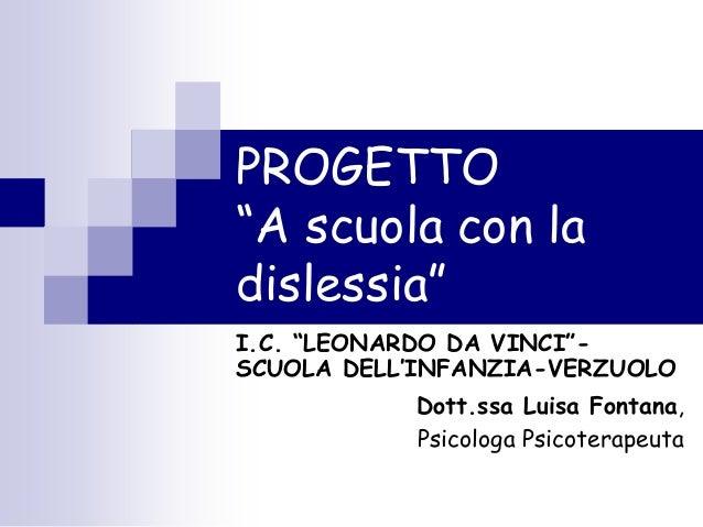 """PROGETTO """"A scuola con la dislessia"""" I.C. """"LEONARDO DA VINCI""""- SCUOLA DELL'INFANZIA-VERZUOLO Dott.ssa Luisa Fontana, Psico..."""