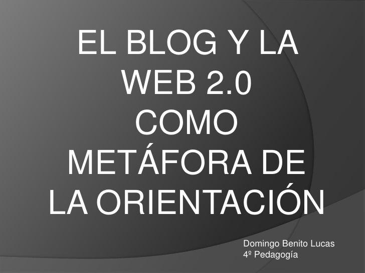 EL BLOG Y LA     WEB 2.0      COMO  METÁFORA DE LA ORIENTACIÓN          Domingo Benito Lucas          4º Pedagogía