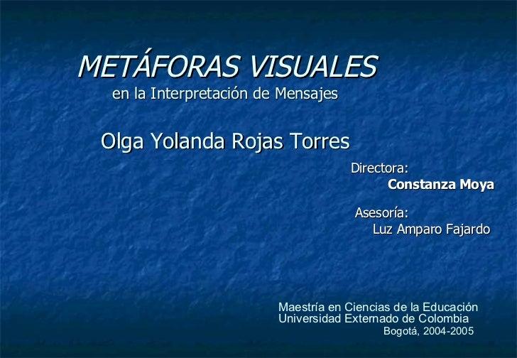 METÁFORAS VISUALES en la Interpretación de Mensajes Olga Yolanda Rojas Torres Directora:  Constanza Moya Asesoría:   Luz A...