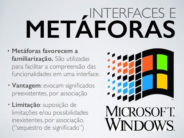 • Metáforas favorecem a familiarização. São utilizadas para facilitar a compreensão das funcionalidades em uma interface. ...