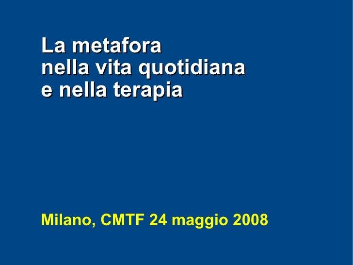La metafora nella vita quotidiana e nella terapia     Milano, CMTF 24 maggio 2008