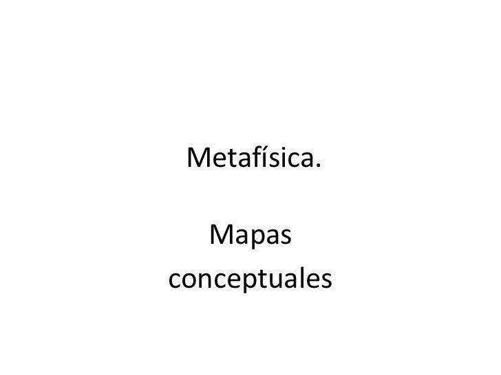 Metafísica. <br />Mapas<br />conceptuales<br />