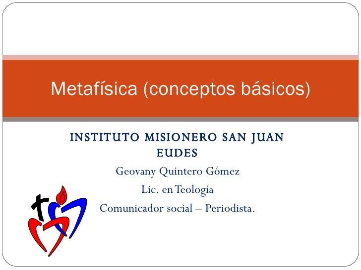 INSTITUTO MISIONERO SAN JUAN EUDES Geovany Quintero Gómez Lic. en Teología Comunicador social – Periodista. Metafísica (co...
