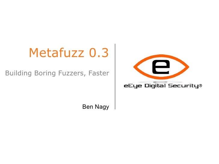 Metafuzz 0.3 Building Boring Fuzzers, Faster Ben Nagy