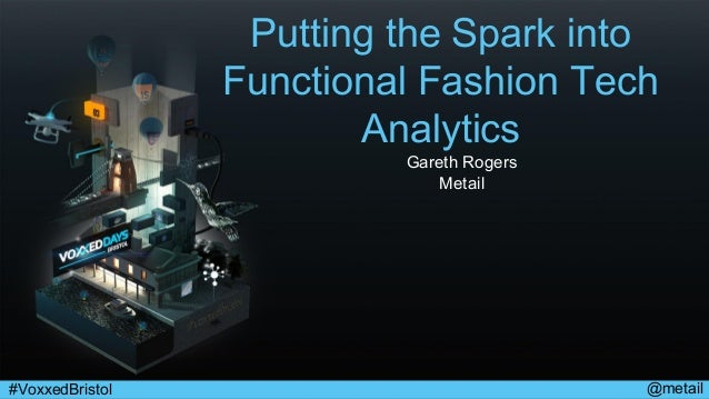 @metail#VoxxedBristol Putting the Spark into Functional Fashion Tech Analytics Gareth Rogers Metail