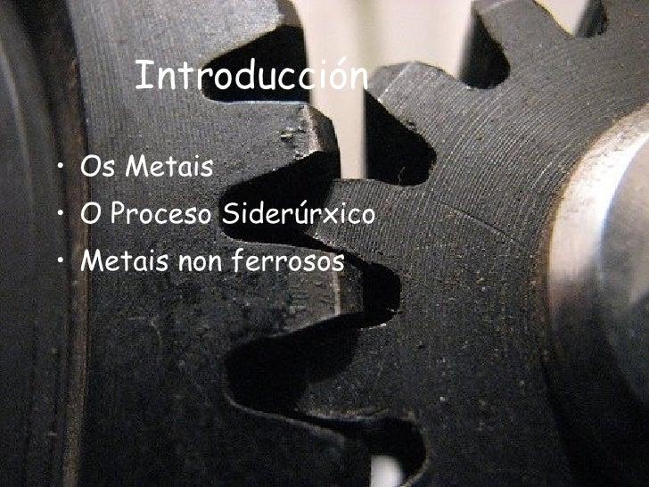 Introducción <ul><li>Os Metais </li></ul><ul><li>O Proceso Siderúrxico </li></ul><ul><li>Metais non ferrosos </li></ul>