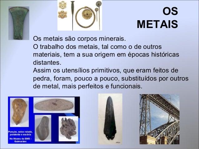 Os metais são corpos minerais. O trabalho dos metais, tal como o de outros materiais, tem a sua origem em épocas histórica...