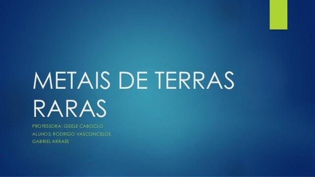 METAIS DE TERRAS RARAS PROFESSORA: GISELE CABOCLO ALUNOS: RODRIGO VASCONCELOS GABRIEL ARRAES