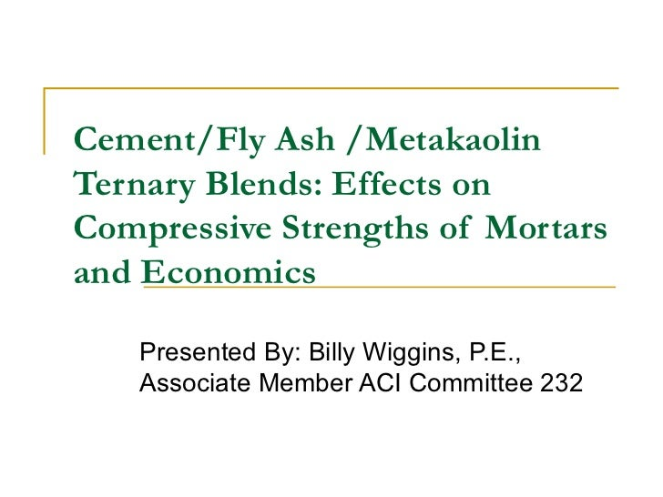 Cement/Fly Ash /Metakaolin Ternary Blends: Effects on Compressive Strengths of Mortars and Economics Presented By: Billy W...