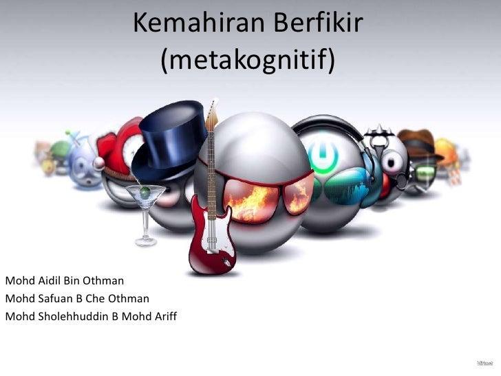 Kemahiran Berfikir                        (metakognitif)Mohd Aidil Bin OthmanMohd Safuan B Che OthmanMohd Sholehhuddin B M...