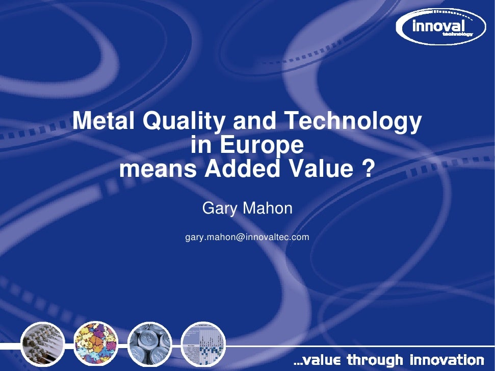 Metal Quality and Technology          in Europe    means Added Value ?             Gary Mahon          gary.mahon@innovalt...