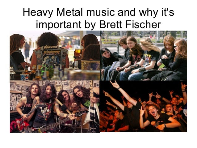 Heavy Metal music and why itsimportant by Brett Fischer