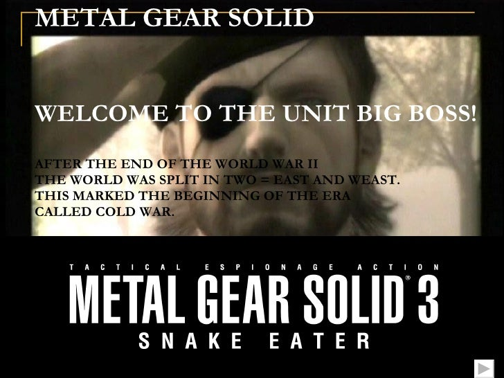 METAL GEAR SOLID      WELCOME TO THE UNIT BIG BOSS! AFTER THE END OF THE WORLD WAR II THE WORLD WAS SPLIT IN TWO = EAST AN...
