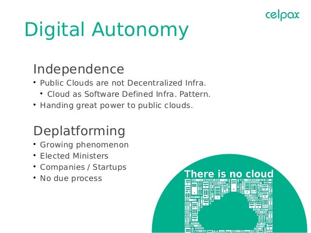 Digital Autonomy Independence ● Public Clouds are not Decentralized Infra. ● Cloud as Software Defined Infra. Pattern. ● H...