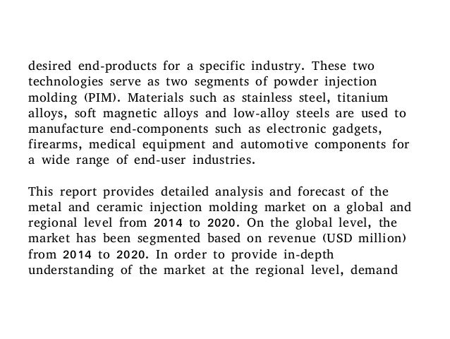 powder injection molding market global industry Report highlights the global metal and ceramic injection molding industry (mim) for 2012 is estimated to be $151 billion this market is expected to show a compound.