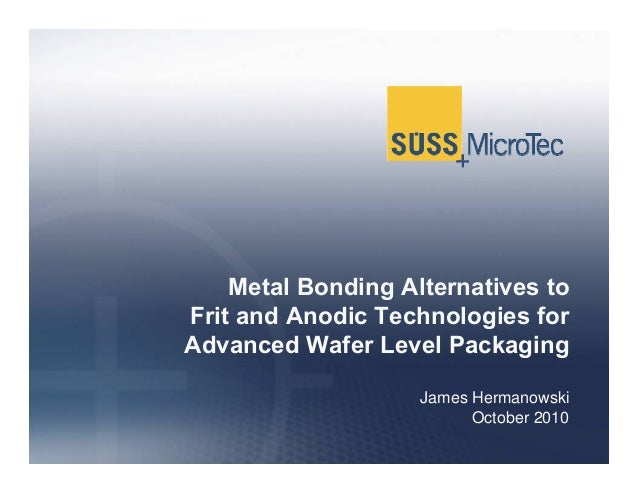 Metal Bonding Alternatives to Frit and Anodic Technologies for Advanced Wafer Level Packaging James Hermanowski October 20...