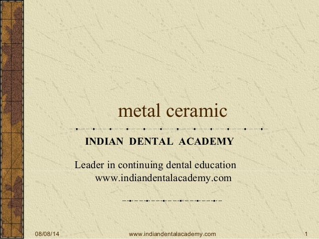08/08/14 1 metal ceramic INDIAN DENTAL ACADEMY Leader in continuing dental education www.indiandentalacademy.com www.india...