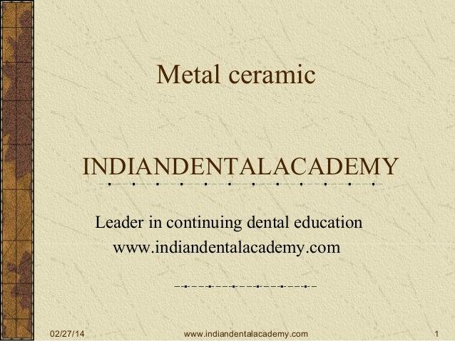 Metal ceramic INDIANDENTALACADEMY Leader in continuing dental education www.indiandentalacademy.com  02/27/14  www.indiand...