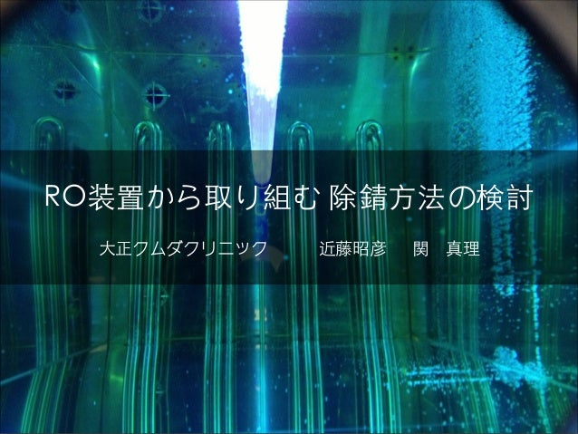 RO装置から取り組む 除錆⽅方法の検討 ⼤大正クムダクリニック   近藤昭彦  関 真理