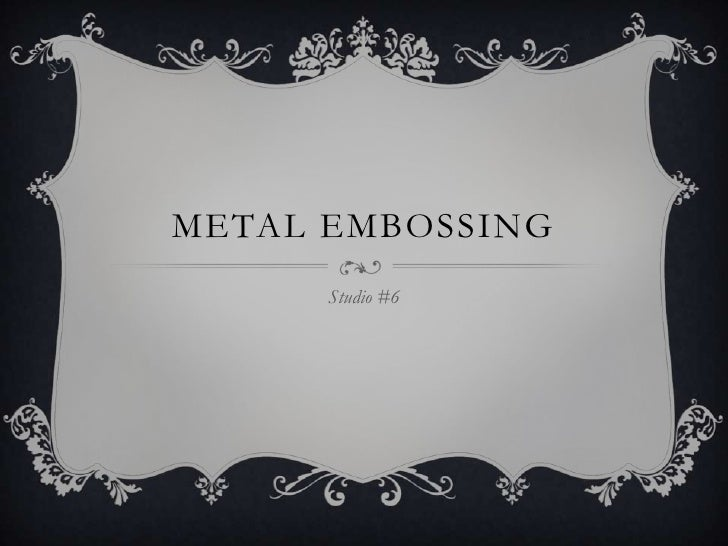 METAL EMBOSSING      Studio #6