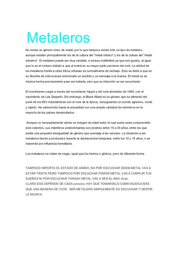 MetalerosNo existe un género único de metal, por lo que tampoco existe sólo un tipo de metalero,aunque existen principalme...