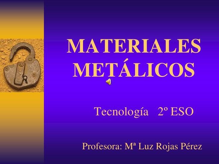 MATERIALES METÁLICOS    Tecnología 2º ESO   Profesora: Mª Luz Rojas Pérez