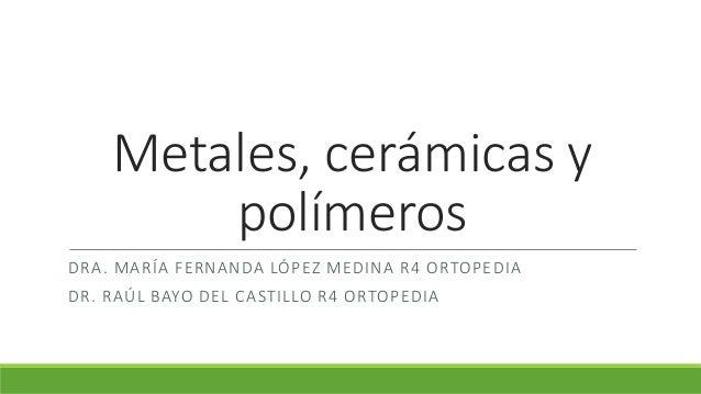 Metales, cerámicas y polímeros DRA. MARÍA FERNANDA LÓPEZ MEDINA R4 ORTOPEDIA DR. RAÚL BAYO DEL CASTILLO R4 ORTOPEDIA