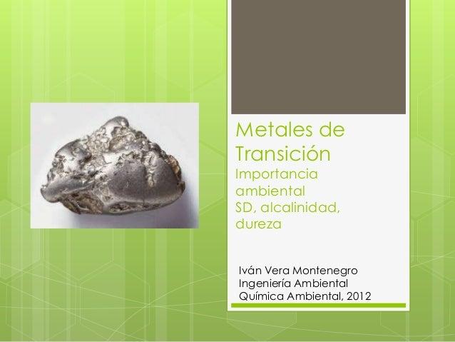Metales deTransiciónImportanciaambientalSD, alcalinidad,durezaIván Vera MontenegroIngeniería AmbientalQuímica Ambiental, 2...