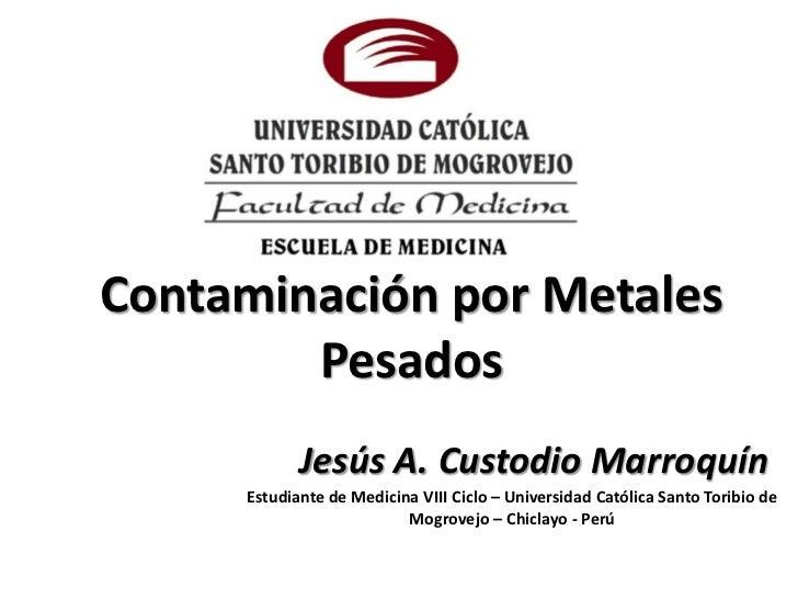 Contaminación por Metales        Pesados            Jesús A. Custodio Marroquín     Estudiante de Medicina VIII Ciclo – Un...