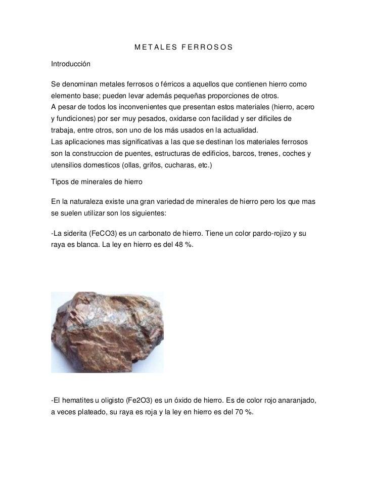 METALES FERROSOSIntroducciónSe denominan metales ferrosos o férricos a aquellos que contienen hierro comoelemento base; pu...