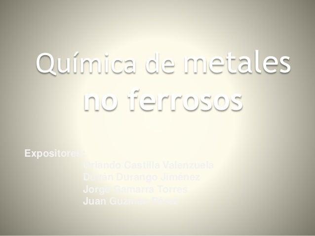 Química de metales no ferrosos Expositores: Orlando Castilla Valenzuela Duván Durango Jiménez Jorge Gamarra Torres Juan Gu...