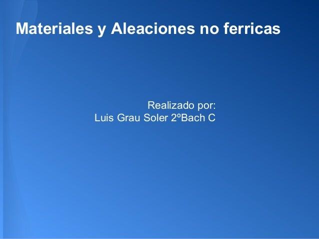 Materiales y Aleaciones no ferricas                     Realizado por:          Luis Grau Soler 2ºBach C