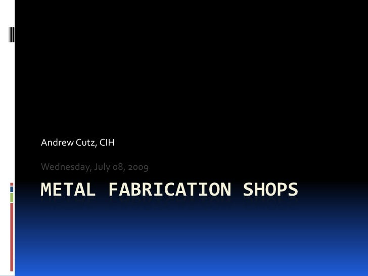 Metal Fabrication Shops<br />Andrew Cutz, CIH<br />Wednesday, July 08, 2009<br />