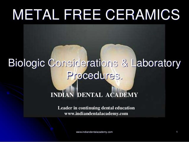 1 METAL FREE CERAMICS Biologic Considerations & Laboratory Procedures. INDIAN DENTAL ACADEMY Leader in continuing dental e...