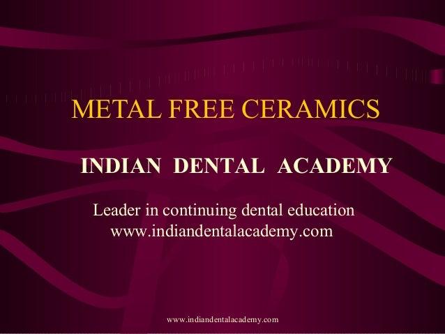 METAL FREE CERAMICS INDIAN DENTAL ACADEMY Leader in continuing dental education www.indiandentalacademy.com  www.indianden...