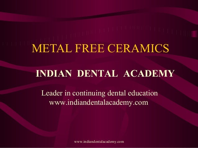 METAL FREE CERAMICS INDIAN DENTAL ACADEMY Leader in continuing dental education www.indiandentalacademy.com www.indiandent...