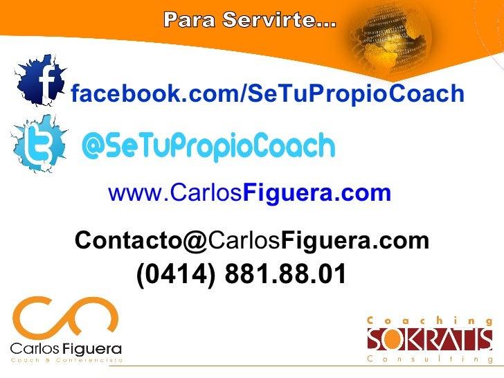 facebook.com/SeTuPropioCoach Contacto@ Carlos Figuera.com (0414) 881.88.01 www.Carlos Figuera .com