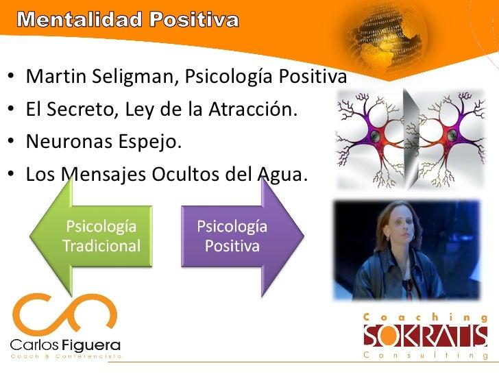 <ul><li>Martin Seligman, Psicología Positiva </li></ul><ul><li>El Secreto, Ley de la Atracción. </li></ul><ul><li>Neuronas...