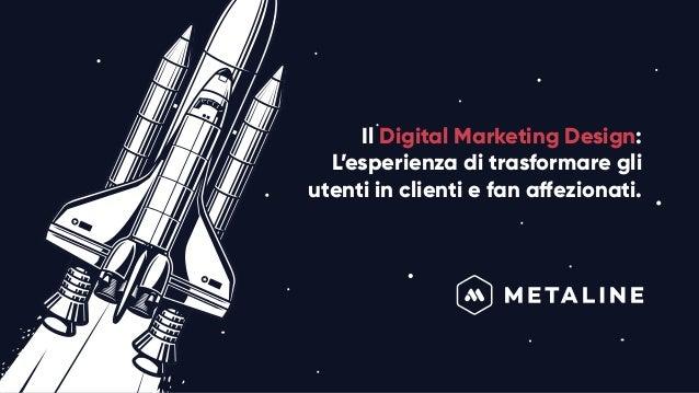 Il Digital Marketing Design: L'esperienza di trasformare gli utenti in clienti e fan affezionati.