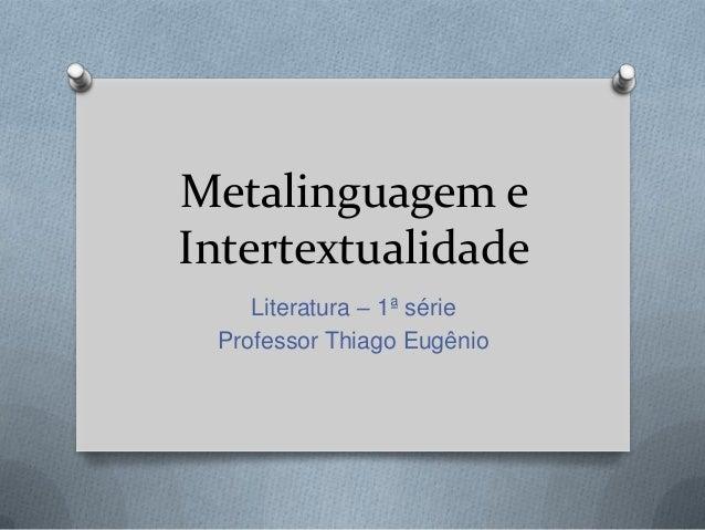 Metalinguagem eIntertextualidadeLiteratura – 1ª sérieProfessor Thiago Eugênio