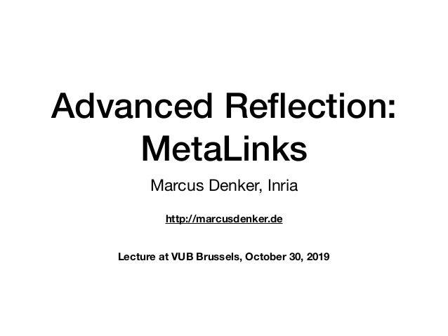 Advanced Reflection: MetaLinks Marcus Denker, Inria http://marcusdenker.de Lecture at VUB Brussels, October 30, 2019
