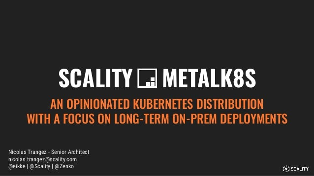 SCALITY METALK8S AN OPINIONATED KUBERNETES DISTRIBUTION WITH A FOCUS ON LONG-TERM ON-PREM DEPLOYMENTS Nicolas Trangez - Se...