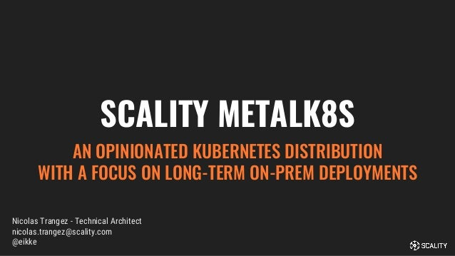 SCALITY METALK8S AN OPINIONATED KUBERNETES DISTRIBUTION WITH A FOCUS ON LONG-TERM ON-PREM DEPLOYMENTS Nicolas Trangez - Te...