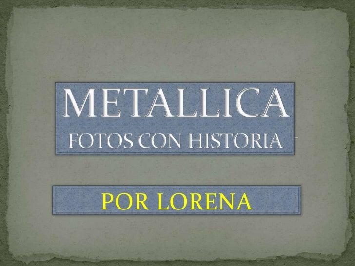METALLICAFOTOS CON HISTORIA<br />POR LORENA<br />