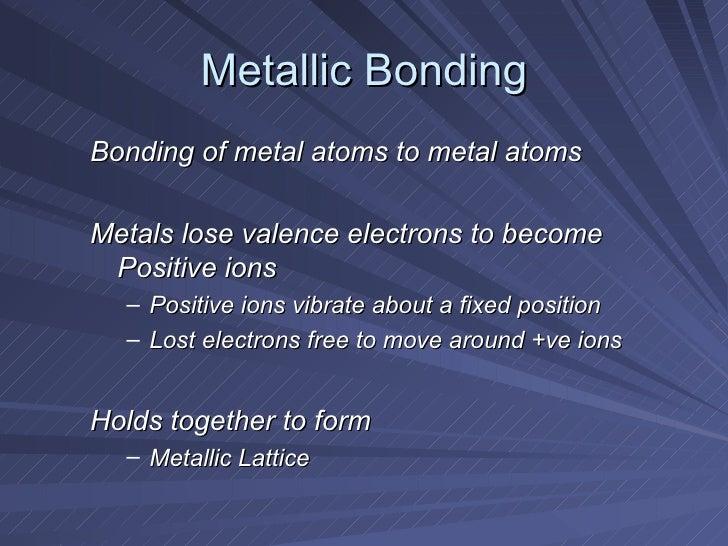 Metallic Bonding <ul><li>Bonding of metal atoms to metal atoms </li></ul><ul><li>Metals lose valence electrons to become P...
