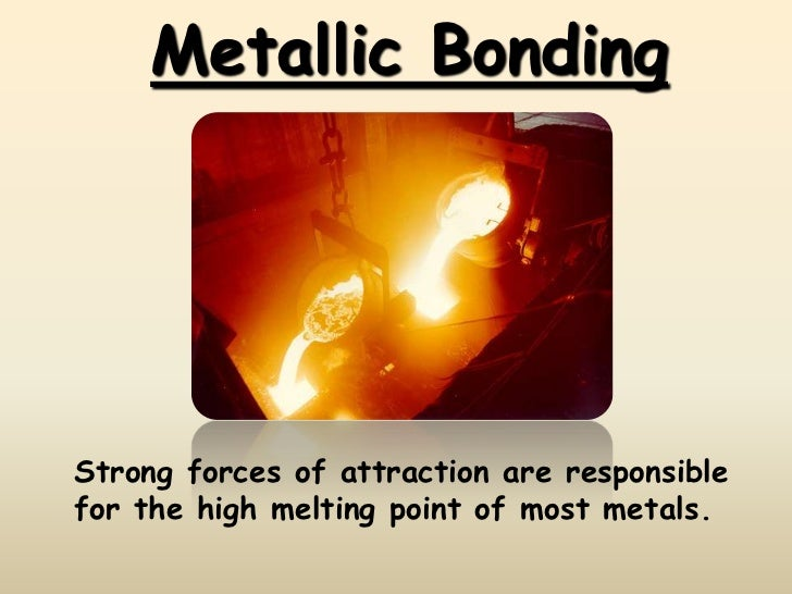 Metallic BondingStrong forces of attraction are responsiblefor the high melting point of most metals.