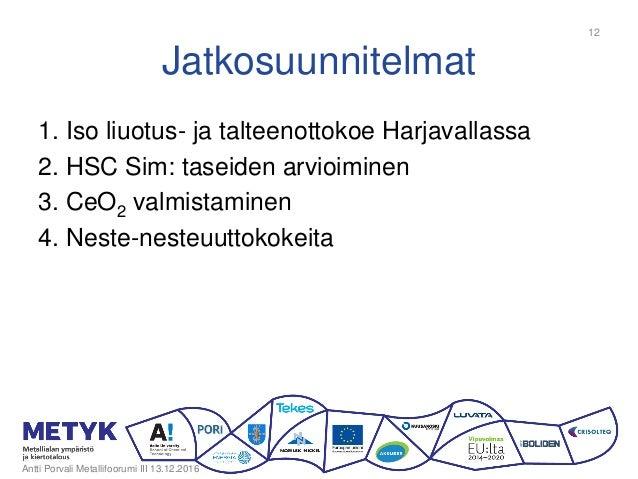 Jatkosuunnitelmat 1. Iso liuotus- ja talteenottokoe Harjavallassa 2. HSC Sim: taseiden arvioiminen 3. CeO2 valmistaminen 4...