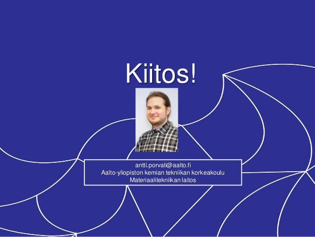 Kiitos! antti.porvali@aalto.fi Aalto-yliopiston kemian tekniikan korkeakoulu Materiaalitekniikan laitos