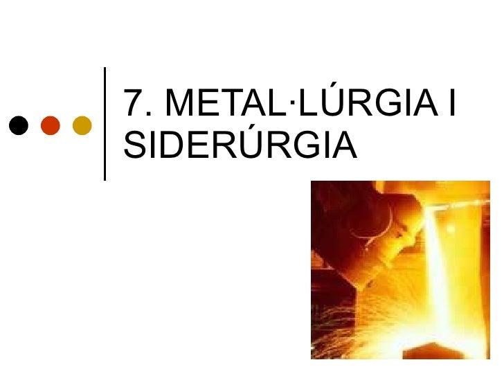 7. METAL·LÚRGIA I SIDERÚRGIA