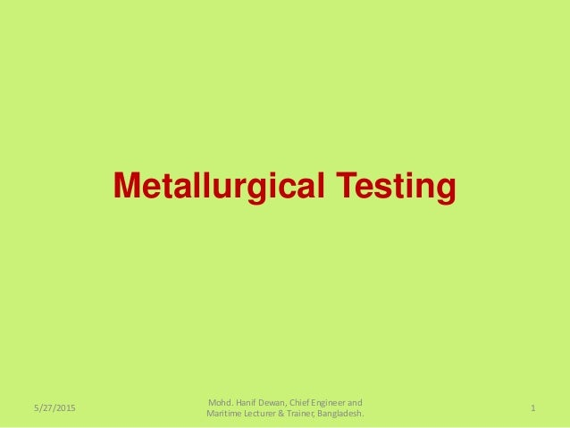Metallurgical Testing 5/27/2015 Mohd. Hanif Dewan, Chief Engineer and Maritime Lecturer & Trainer, Bangladesh. 1